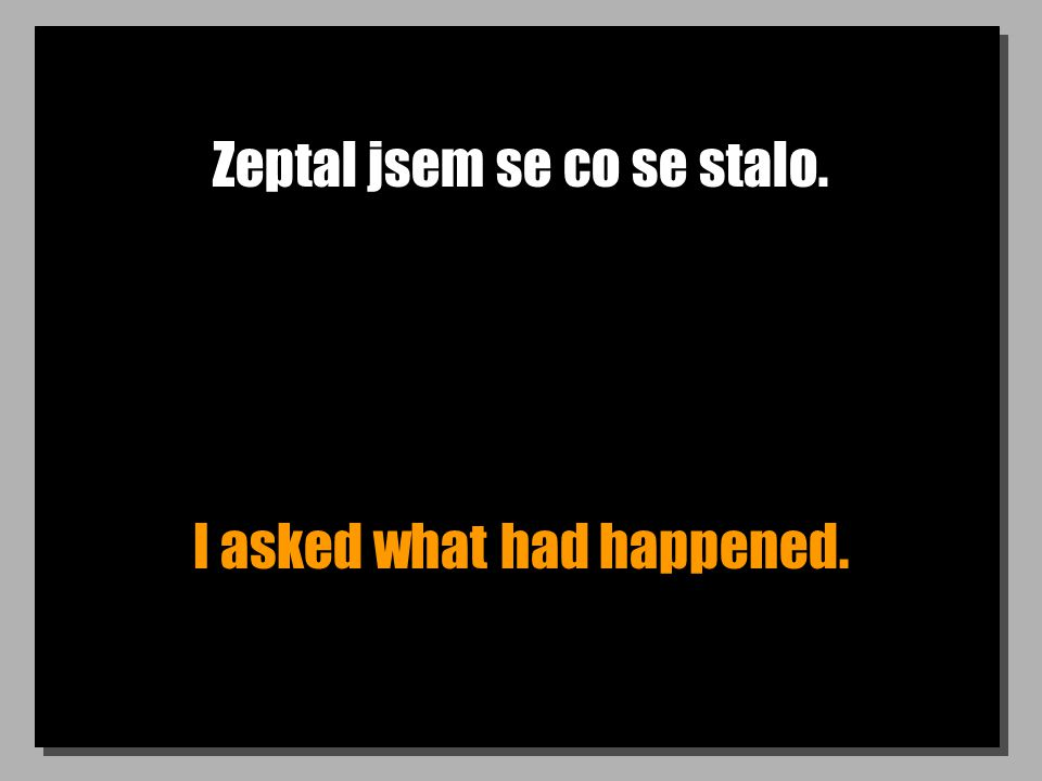 Zeptal jsem se co se stalo. I asked what had happened.