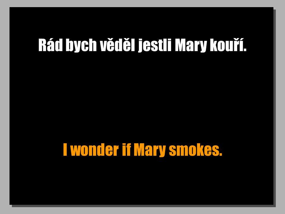 Rád bych věděl jestli Mary kouří. I wonder if Mary smokes.