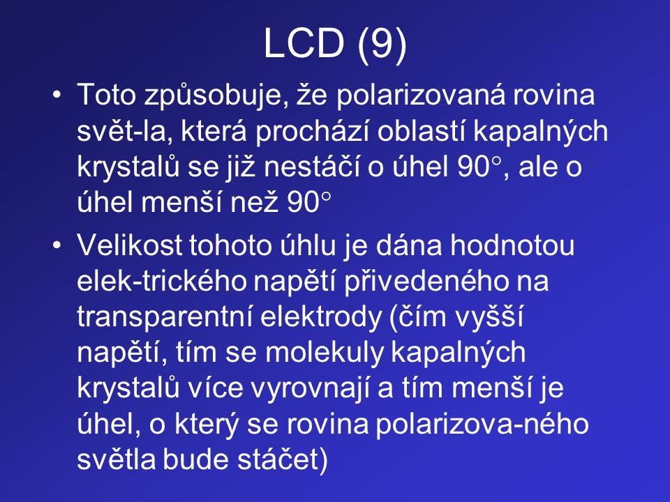 LCD (10) •Polarizované světlo, jehož rovina se stáčí o menší úhel, prochází přes polarizační filtr B s menší intenzitou •Zobrazovací jednotky pracující na výše po- psaném principu jsou označovány jako TN- LCD (Twisted Nematic - LCD) •Je možné se setkat i jednotkami označova- nými jako STN-LCD (Super TN-LCD) u kterých je zvrásnění zarovnávacích vrstev pootočeno o úhel větší než 90  (např.