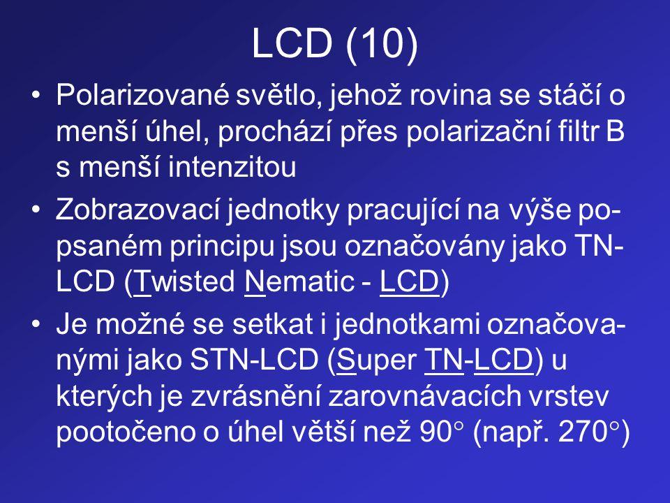 LCD (10) •Polarizované světlo, jehož rovina se stáčí o menší úhel, prochází přes polarizační filtr B s menší intenzitou •Zobrazovací jednotky pracujíc