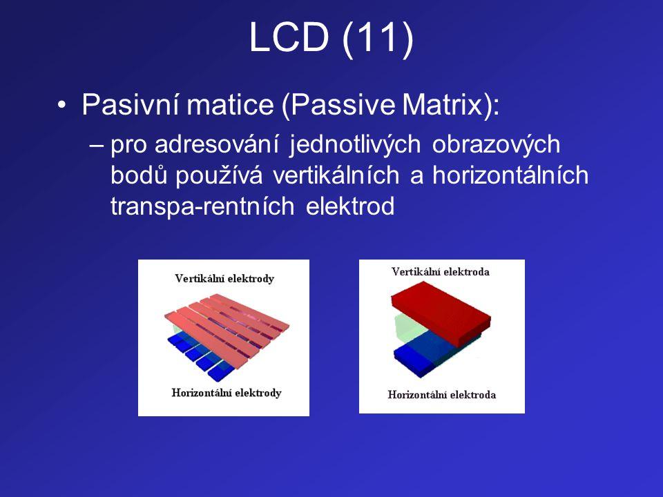 LCD (12) –jednotlivé řádky jsou zobrazovány postupně: •je zvolen příslušný řádek (horizontální elektroda) jehož obrazové body se budou zobrazovat •na vertikální elektrody se přivede elektrické napětí, které reguluje intenzitu světla procházející přísluš-ným obrazovým bodem •je zvolen následující řádek a celý proces se opakuje –tento způsob adresace vyžaduje použití kapal- ných krystalů se velkou setrvačností - doba, po kterou se po odpojení elektrického napájení molekuly vracejí do původního (spirálovitě stočeného) stavu