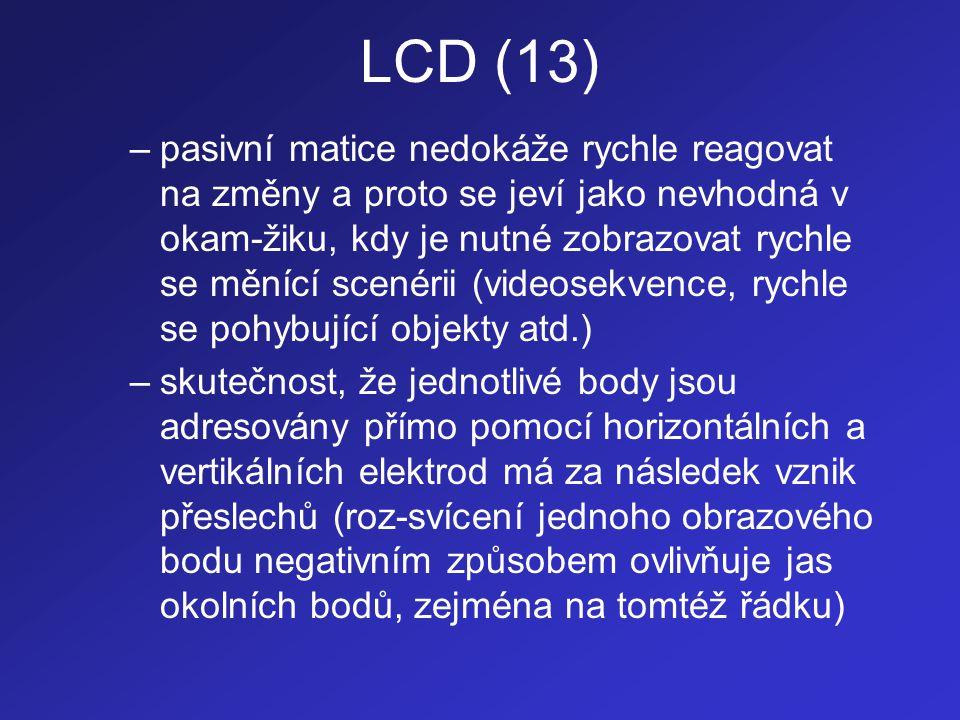LCD (13) –pasivní matice nedokáže rychle reagovat na změny a proto se jeví jako nevhodná v okam-žiku, kdy je nutné zobrazovat rychle se měnící scenéri