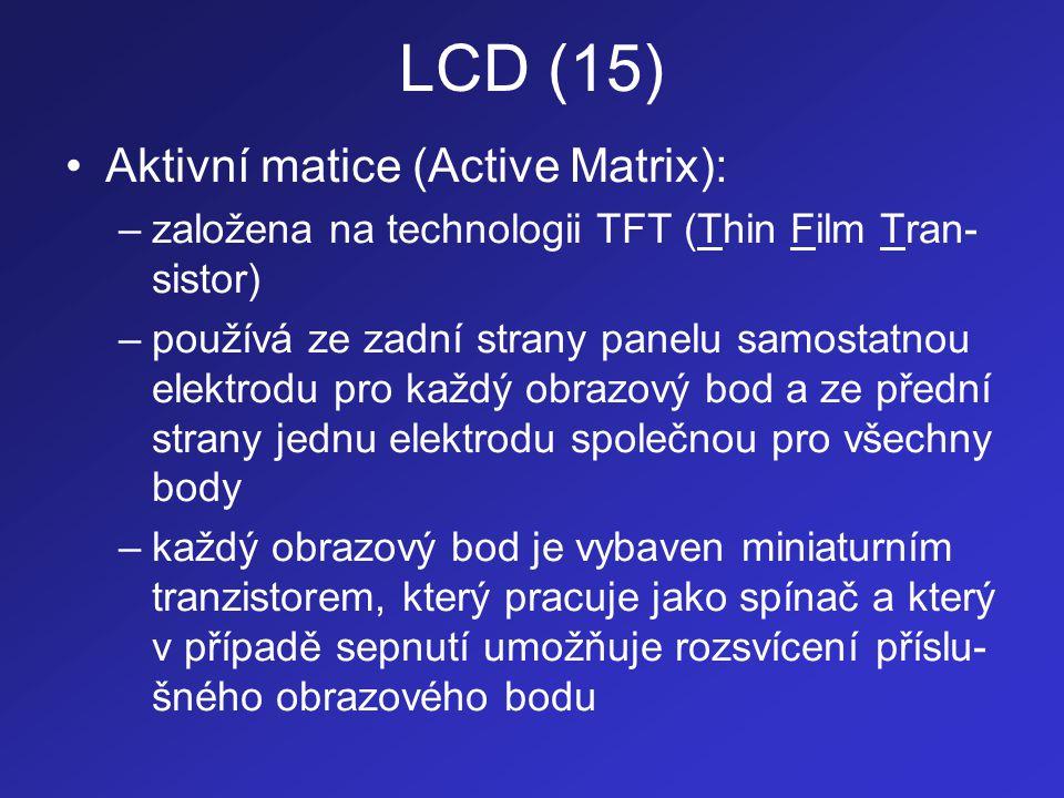 LCD (16) –vodiče k jednotlivým elektrodám jsou vedeny mezi obrazovými body –použití tranzistoru dovoluje separovat každý obrazový bod od vlivu okolních bodů a tím i minimalizovat přeslechy