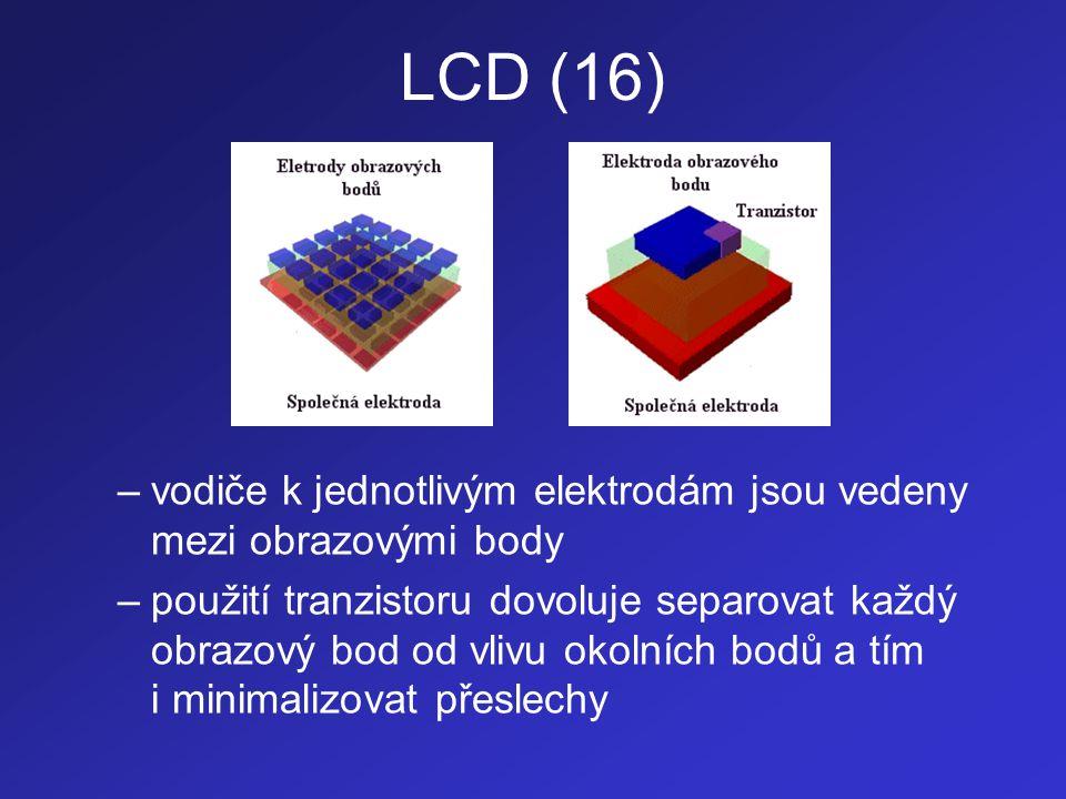 LCD (17) –uvedený mechanismus adresace dovoluje i pou- žití kapalných krystalů které se ve spojení s ele- ktrodami chovají jako kondenzátor (uchovávají si jistý elektrický náboj, který udržuje molekuly kapalných krystalů ve správném natočení) –tyto krystaly mohou mít také mnohem menší setrvačnost, neboť správné natočení jejich mo- lekul je drženo pomocí elektrického náboje, což dovoluje eliminovat i poměrně nízkou rychlost pasivních matic –nevýhodou aktivních matic je vyšší spotřeba elektrické energie