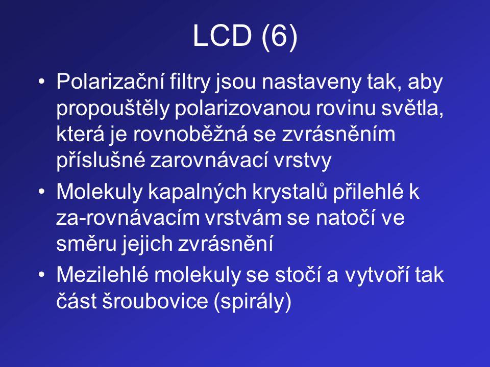 LCD (7) •Za polarizačním filtrem A je umístěn zdroj světla (nepolarizovaného) - výbojka •Světlo (není-li na elektrody přivedeno elek- trické napětí): –prochází přes polarizační filtr A –po průchodu tímto filtrem je již polarizované a kmitá pouze v jedné rovině –prochází zarovnávací vrstvou A –prochází oblastí kapalných krystalů, jejichž molekuly svým uspořádáním stáčí jeho polari- zovanou rovinu o úhel 90 