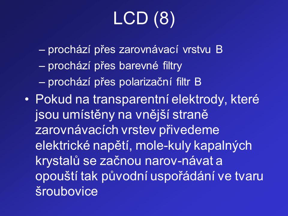 LCD (9) •Toto způsobuje, že polarizovaná rovina svět-la, která prochází oblastí kapalných krystalů se již nestáčí o úhel 90 , ale o úhel menší než 90  •Velikost tohoto úhlu je dána hodnotou elek-trického napětí přivedeného na transparentní elektrody (čím vyšší napětí, tím se molekuly kapalných krystalů více vyrovnají a tím menší je úhel, o který se rovina polarizova-ného světla bude stáčet)