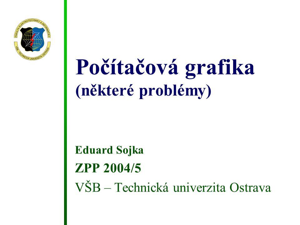 Počítačová grafika (některé problémy) Eduard Sojka ZPP 2004/5 VŠB – Technická univerzita Ostrava