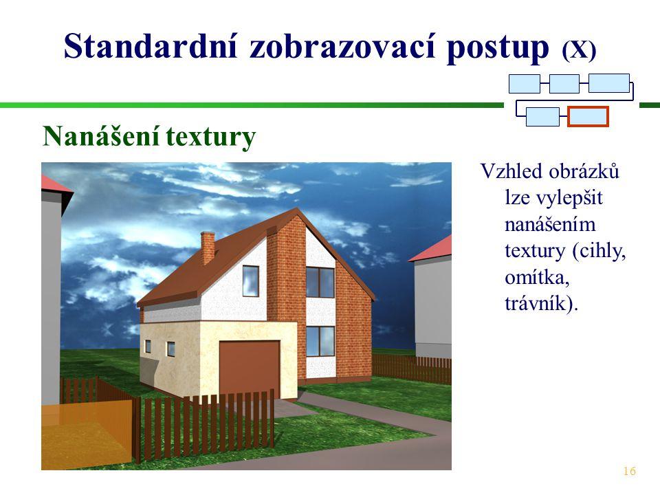 16 Standardní zobrazovací postup (X) Nanášení textury Vzhled obrázků lze vylepšit nanášením textury (cihly, omítka, trávník).
