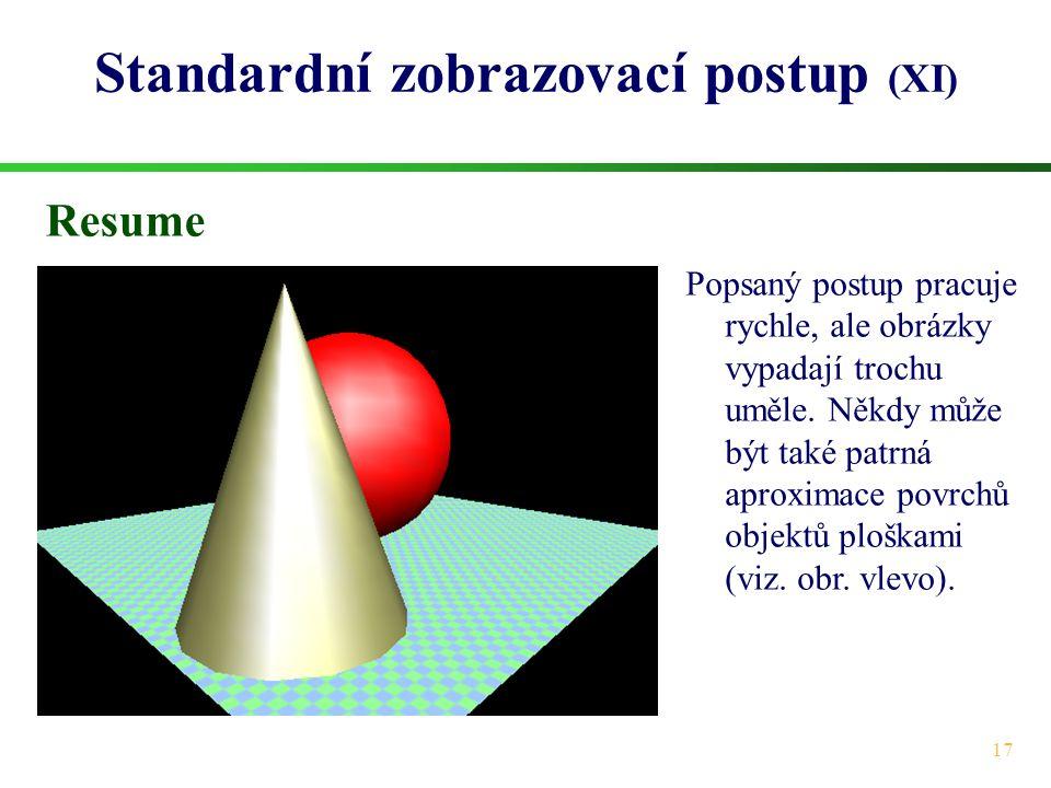 17 Standardní zobrazovací postup (XI) Resume Popsaný postup pracuje rychle, ale obrázky vypadají trochu uměle. Někdy může být také patrná aproximace p