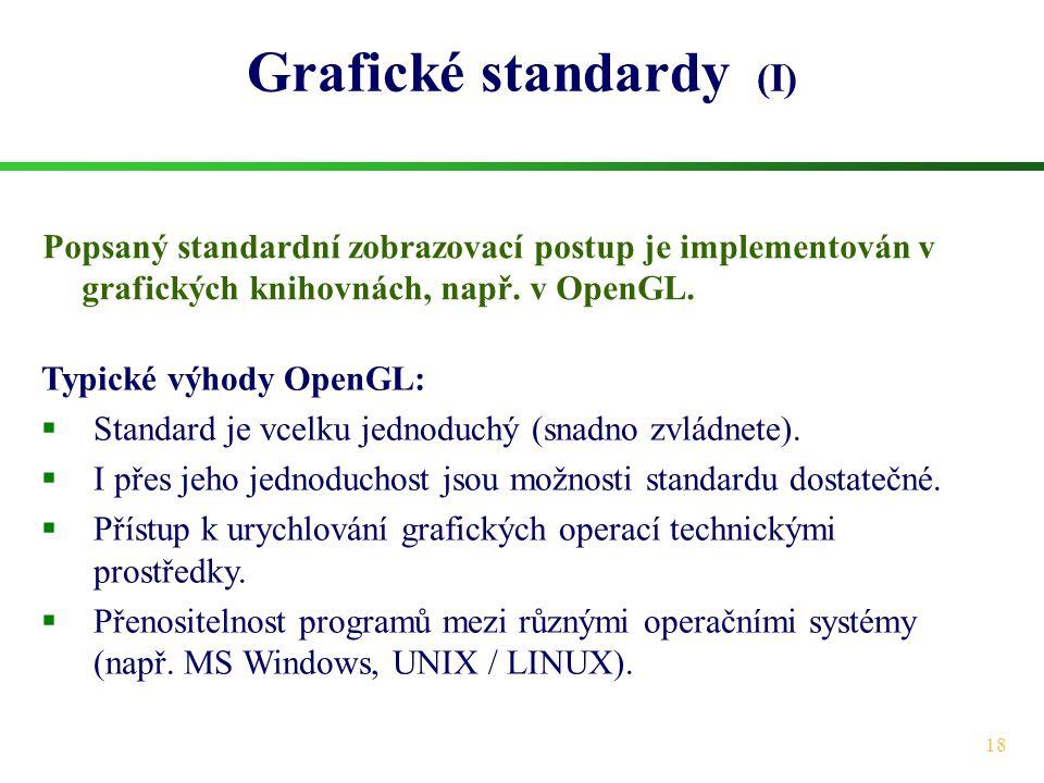 18 Grafické standardy (I) Popsaný standardní zobrazovací postup je implementován v grafických knihovnách, např. v OpenGL. Typické výhody OpenGL:  Sta