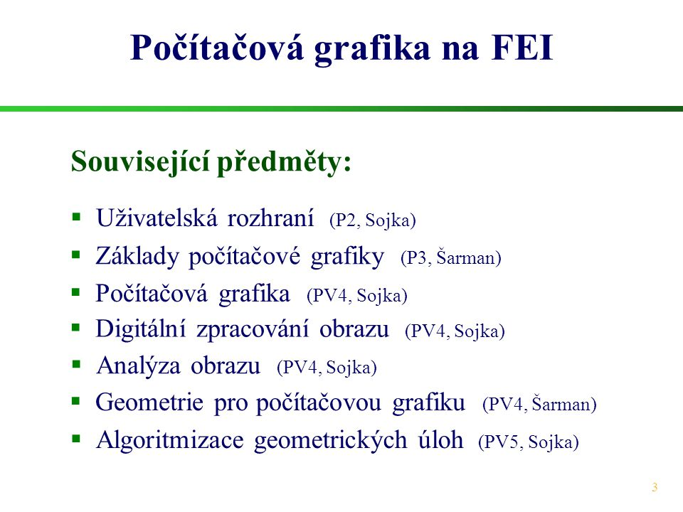 3 Počítačová grafika na FEI  Uživatelská rozhraní (P2, Sojka)  Počítačová grafika (PV4, Sojka)  Digitální zpracování obrazu (PV4, Sojka)  Analýza obrazu (PV4, Sojka)  Algoritmizace geometrických úloh (PV5, Sojka) Související předměty:  Základy počítačové grafiky (P3, Šarman)  Geometrie pro počítačovou grafiku (PV4, Šarman)