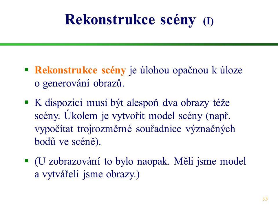 33 Rekonstrukce scény (I)  Rekonstrukce scény je úlohou opačnou k úloze o generování obrazů.  K dispozici musí být alespoň dva obrazy téže scény. Úk