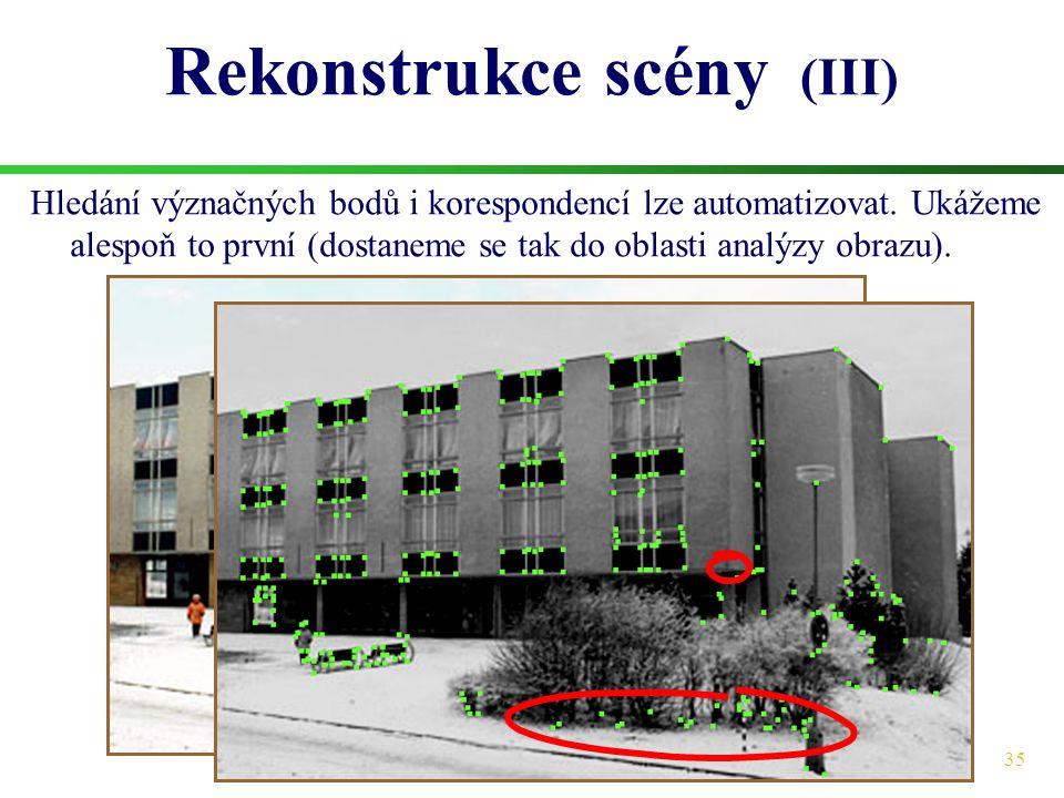 35 Rekonstrukce scény (III) Hledání význačných bodů i korespondencí lze automatizovat. Ukážeme alespoň to první (dostaneme se tak do oblasti analýzy o
