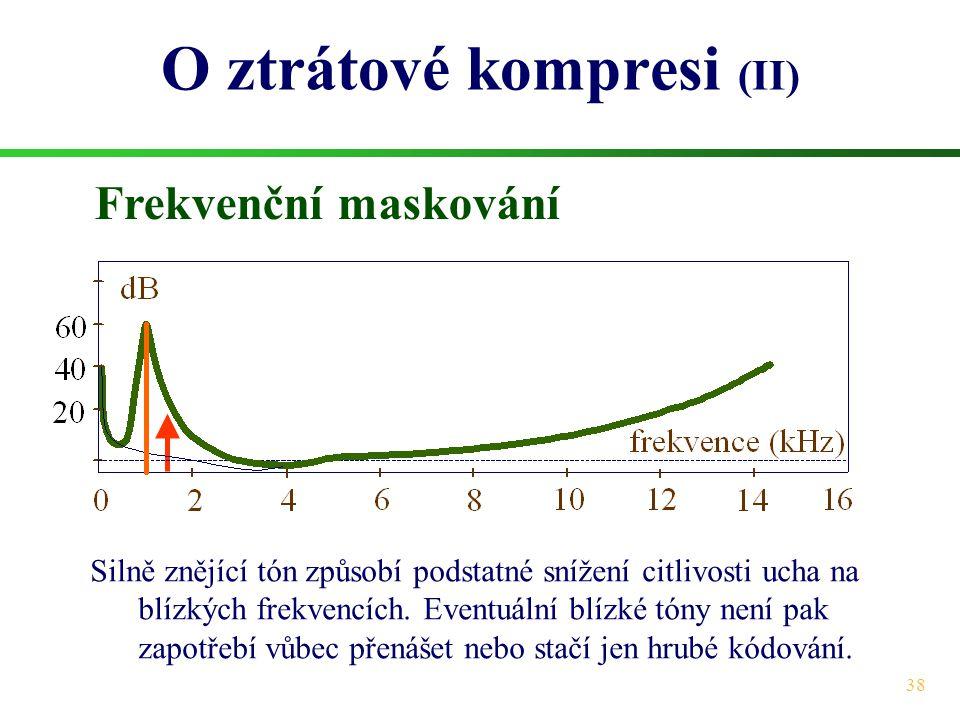 38 O ztrátové kompresi (II) Frekvenční maskování Silně znějící tón způsobí podstatné snížení citlivosti ucha na blízkých frekvencích. Eventuální blízk