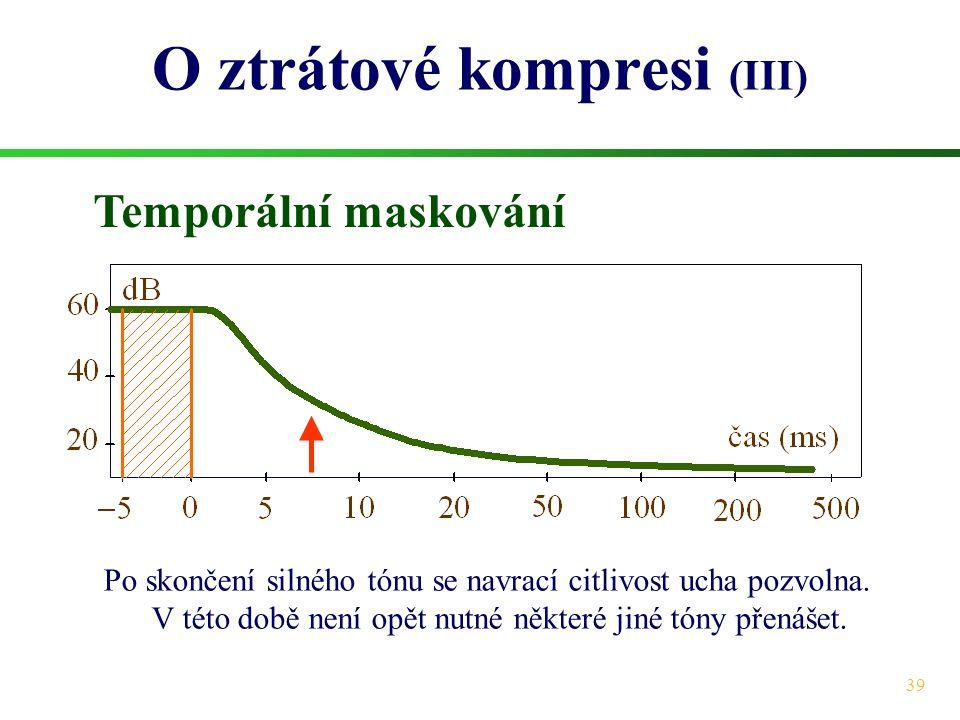 39 O ztrátové kompresi (III) Temporální maskování Po skončení silného tónu se navrací citlivost ucha pozvolna. V této době není opět nutné některé jin