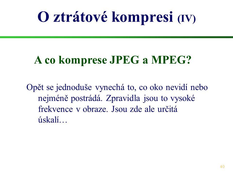 40 O ztrátové kompresi (IV) A co komprese JPEG a MPEG? Opět se jednoduše vynechá to, co oko nevidí nebo nejméně postrádá. Zpravidla jsou to vysoké fre