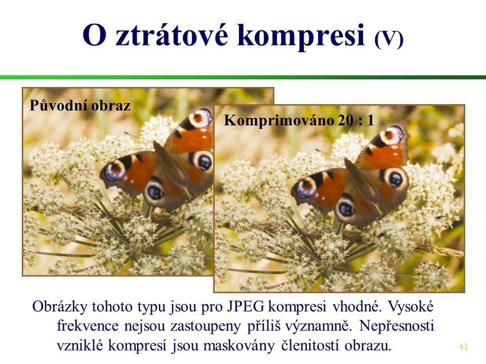 41 O ztrátové kompresi (V) Obrázky tohoto typu jsou pro JPEG kompresi vhodné. Vysoké frekvence nejsou zastoupeny příliš významně. Nepřesnosti vzniklé