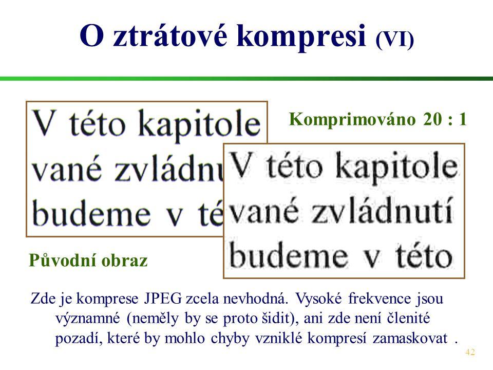 42 O ztrátové kompresi (VI) Zde je komprese JPEG zcela nevhodná. Vysoké frekvence jsou významné (neměly by se proto šidit), ani zde není členité pozad