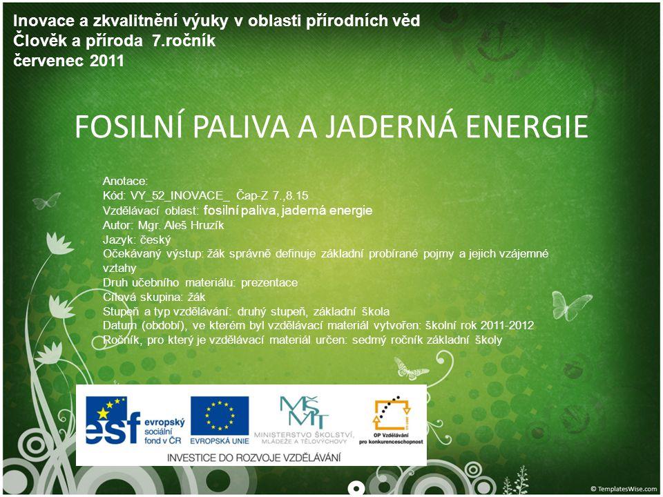 FOSILNÍ PALIVA A JADERNÁ ENERGIE Inovace a zkvalitnění výuky v oblasti přírodních věd Člověk a příroda 7.ročník červenec 2011 Anotace: Kód: VY_52_INOVACE_ Čap-Z 7.,8.15 Vzdělávací oblast: fosilní paliva, jaderná energie Autor: Mgr.