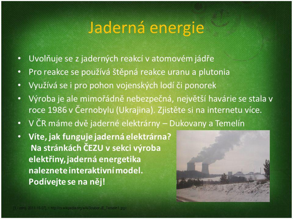 Jaderná energie • Uvolňuje se z jaderných reakcí v atomovém jádře • Pro reakce se používá štěpná reakce uranu a plutonia • Využívá se i pro pohon vojenských lodí či ponorek • Výroba je ale mimořádně nebezpečná, největší havárie se stala v roce 1986 v Černobylu (Ukrajina).