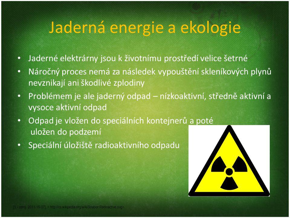 Jaderná energie a ekologie • Jaderné elektrárny jsou k životnímu prostředí velice šetrné • Náročný proces nemá za následek vypouštění skleníkových plynů nevznikají ani škodlivé zplodiny • Problémem je ale jaderný odpad – nízkoaktivní, středně aktivní a vysoce aktivní odpad • Odpad je vložen do speciálních kontejnerů a poté uložen do podzemí • Speciální úložiště radioaktivního odpadu [1 - zdroj.