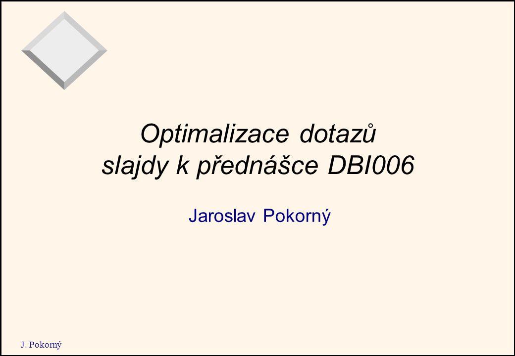 J. Pokorný Optimalizace dotazů slajdy k přednášce DBI006 Jaroslav Pokorný