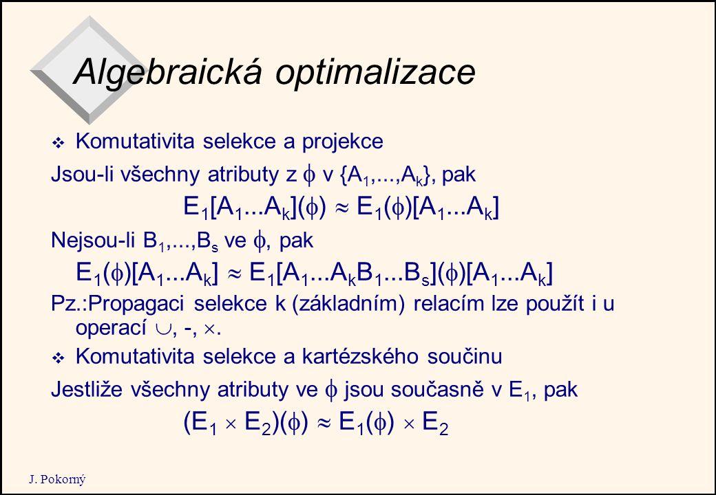 J. Pokorný Algebraická optimalizace  Komutativita selekce a projekce Jsou-li všechny atributy z  v {A 1,...,A k }, pak E 1 [A 1...A k ](  )  E 1 (