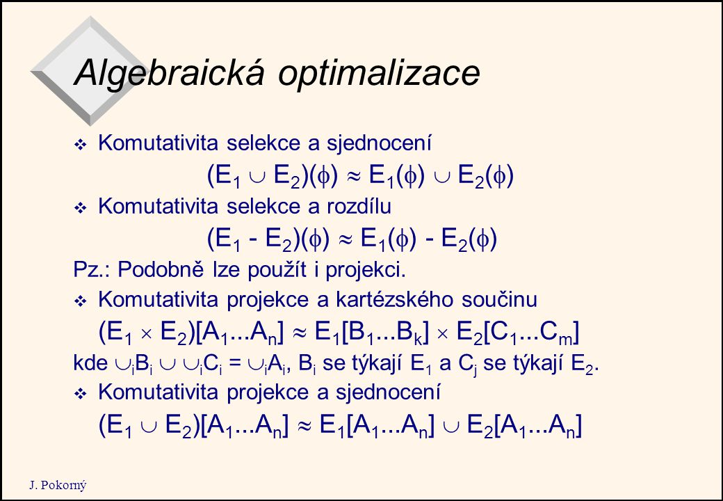 J. Pokorný Algebraická optimalizace  Komutativita selekce a sjednocení (E 1  E 2 )(  )  E 1 (  )  E 2 (  )  Komutativita selekce a rozdílu (E