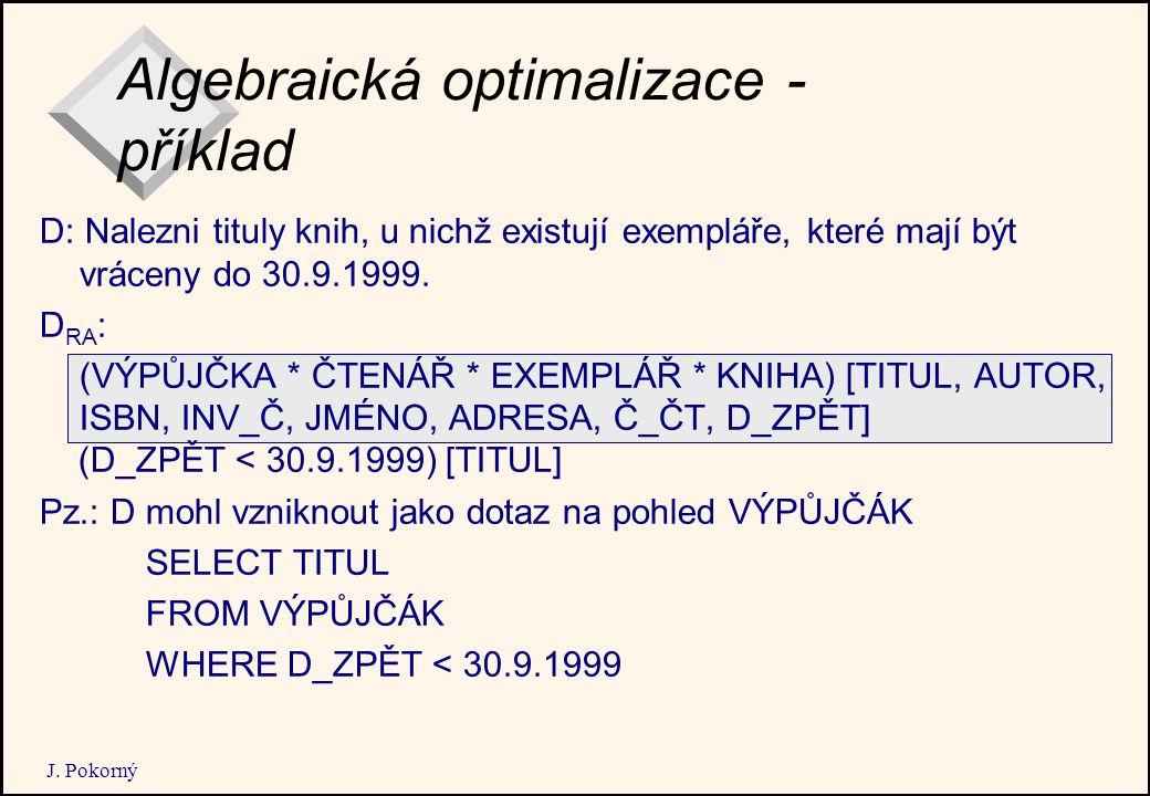 J. Pokorný Algebraická optimalizace - příklad D: Nalezni tituly knih, u nichž existují exempláře, které mají být vráceny do 30.9.1999. D RA : (VÝPŮJČK
