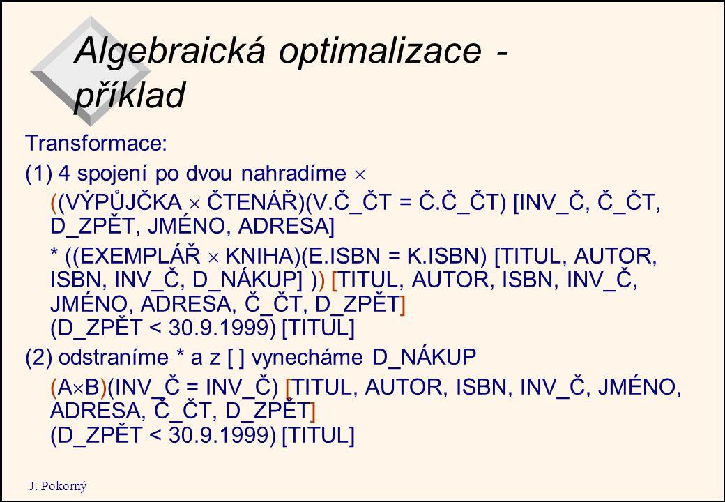 J. Pokorný Algebraická optimalizace - příklad Transformace: (1) 4 spojení po dvou nahradíme  ((VÝPŮJČKA  ČTENÁŘ)(V.Č_ČT = Č.Č_ČT) [INV_Č, Č_ČT, D_ZP