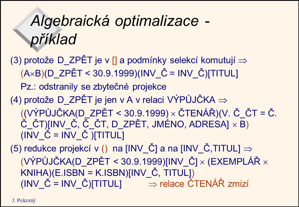 J. Pokorný Algebraická optimalizace - příklad (3) protože D_ZPĚT je v [] a podmínky selekcí komutují  (A  B)(D_ZPĚT < 30.9.1999)(INV_Č = INV_Č)[TITU