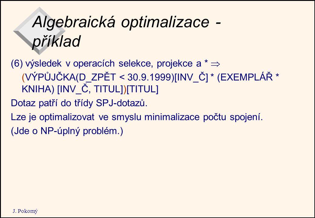 J. Pokorný Algebraická optimalizace - příklad (6) výsledek v operacích selekce, projekce a *  (VÝPŮJČKA(D_ZPĚT < 30.9.1999)[INV_Č] * (EXEMPLÁŘ * KNIH