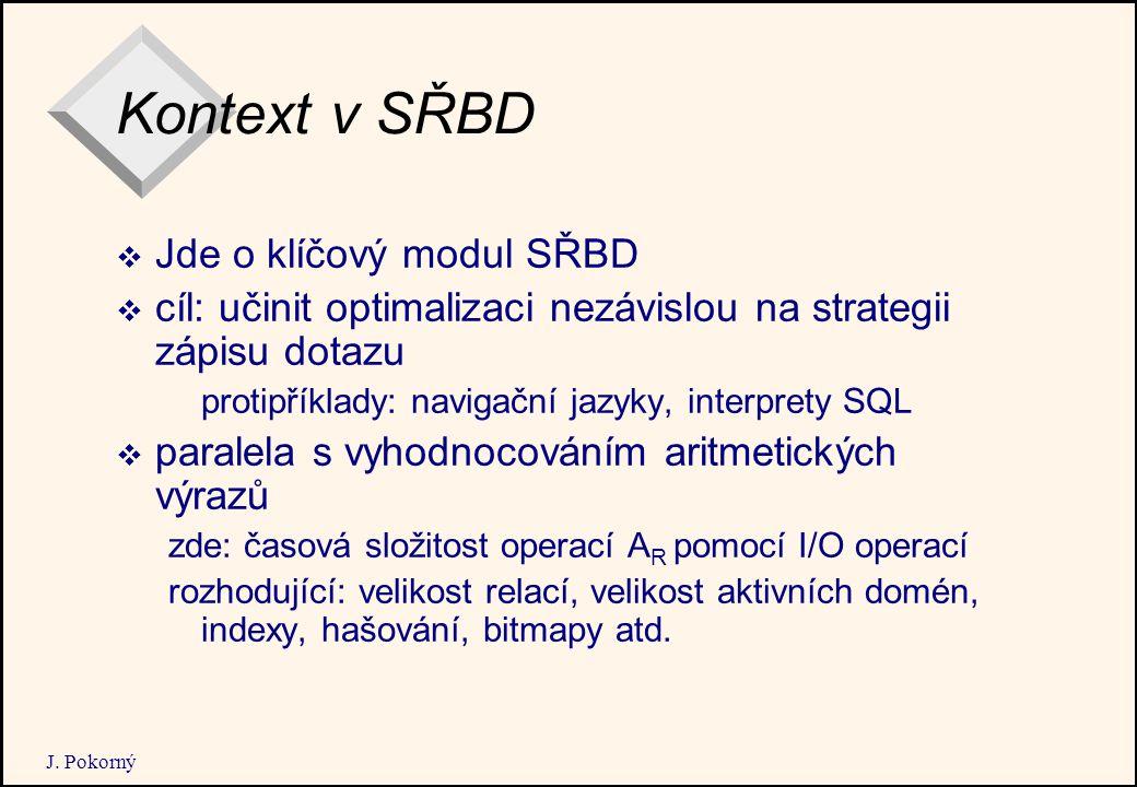 J. Pokorný Kontext v SŘBD  Jde o klíčový modul SŘBD  cíl: učinit optimalizaci nezávislou na strategii zápisu dotazu protipříklady: navigační jazyky,