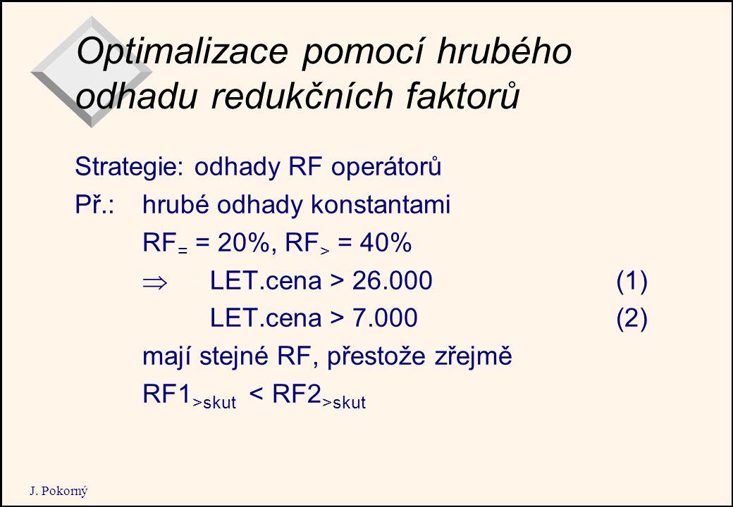 J. Pokorný Optimalizace pomocí hrubého odhadu redukčních faktorů Strategie: odhady RF operátorů Př.: hrubé odhady konstantami RF = = 20%, RF > = 40% 