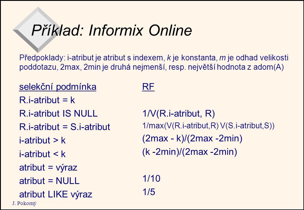 J. Pokorný Příklad: Informix Online selekční podmínka R.i-atribut = k R.i-atribut IS NULL R.i-atribut = S.i-atribut i-atribut > k i-atribut < k atribu