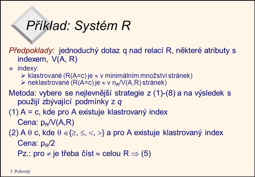 J. Pokorný Příklad: Systém R Předpoklady: jednoduchý dotaz q nad relací R, některé atributy s indexem, V(A, R)  indexy:  klastrované (R(A=c) je  v