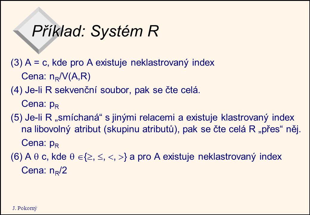 J. Pokorný Příklad: Systém R (3) A = c, kde pro A existuje neklastrovaný index Cena: n R /V(A,R) (4) Je-li R sekvenční soubor, pak se čte celá. Cena: