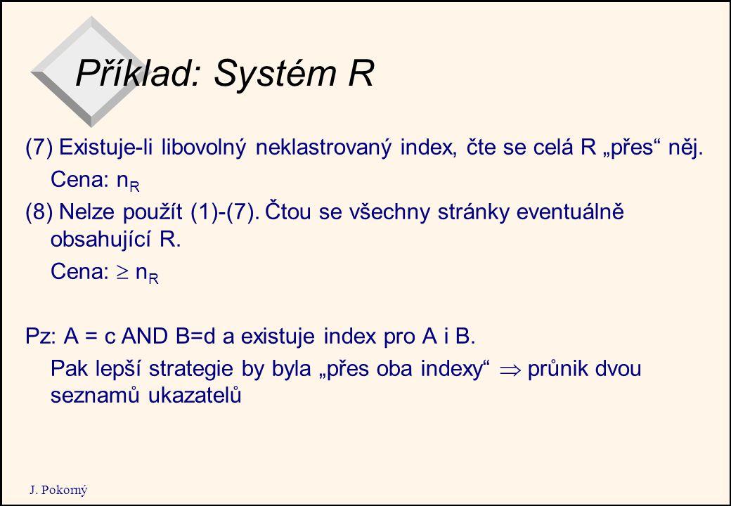 """J. Pokorný Příklad: Systém R (7) Existuje-li libovolný neklastrovaný index, čte se celá R """"přes"""" něj. Cena: n R (8) Nelze použít (1)-(7). Čtou se všec"""