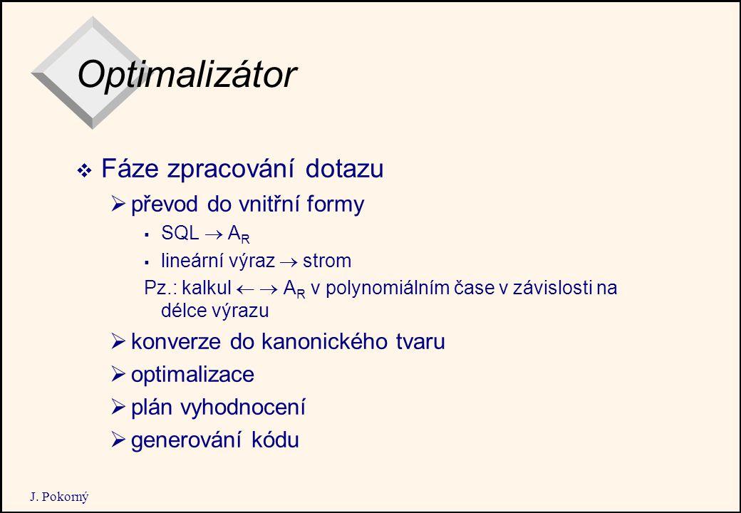 J. Pokorný Optimalizátor  Fáze zpracování dotazu  převod do vnitřní formy  SQL  A R  lineární výraz  strom Pz.: kalkul   A R v polynomiálním č