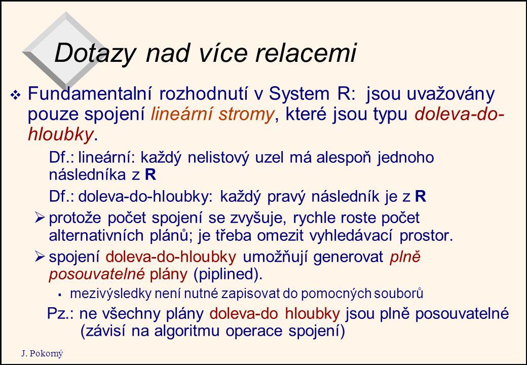 J. Pokorný Dotazy nad více relacemi  Fundamentalní rozhodnutí v System R: jsou uvažovány pouze spojení lineární stromy, které jsou typu doleva-do- hl