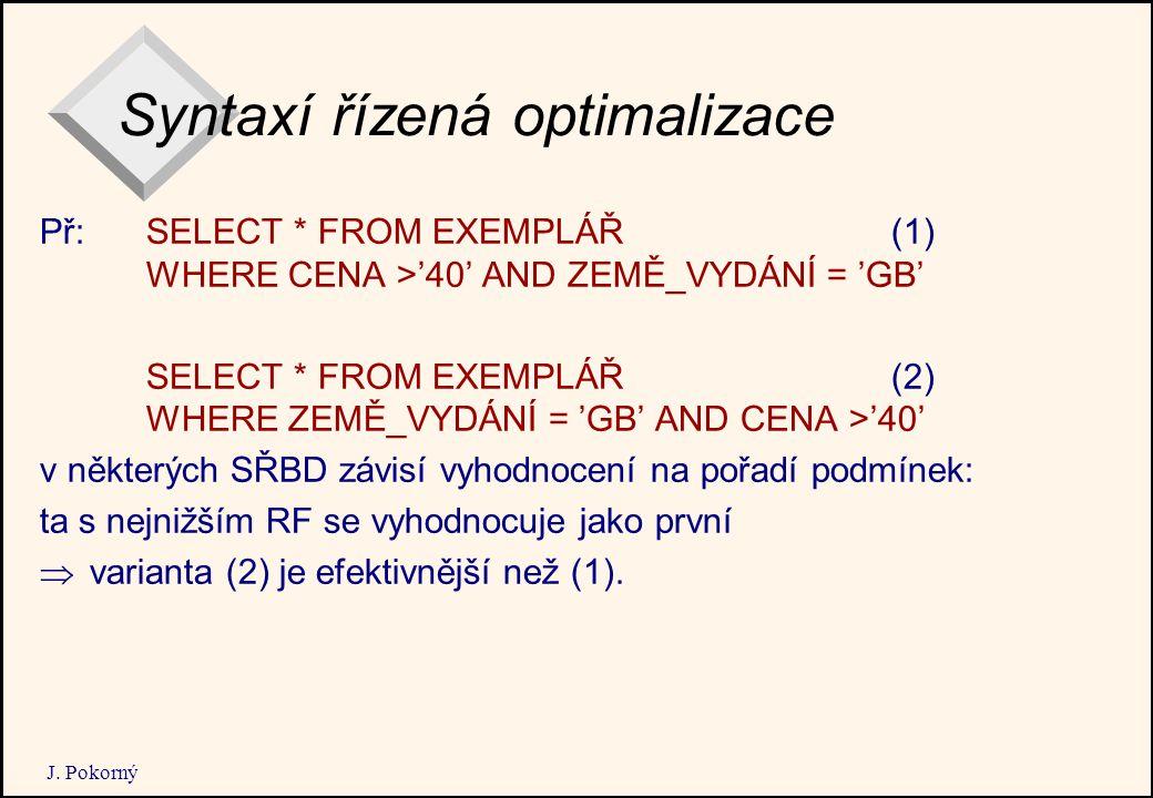 J. Pokorný Syntaxí řízená optimalizace Př: SELECT * FROM EXEMPLÁŘ(1) WHERE CENA >'40' AND ZEMĚ_VYDÁNÍ = 'GB' SELECT * FROM EXEMPLÁŘ (2) WHERE ZEMĚ_VYD