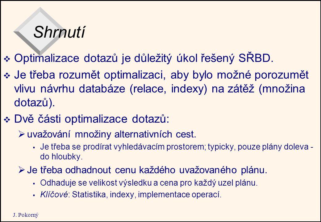 J. Pokorný Shrnutí  Optimalizace dotazů je důležitý úkol řešený SŘBD.