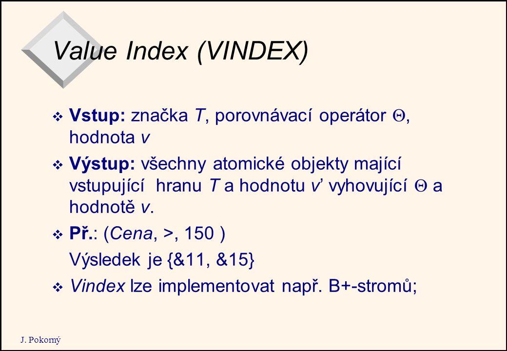 J. Pokorný Value Index (VINDEX)  Vstup: značka T, porovnávací operátor , hodnota v  Výstup: všechny atomické objekty mající vstupující hranu T a ho