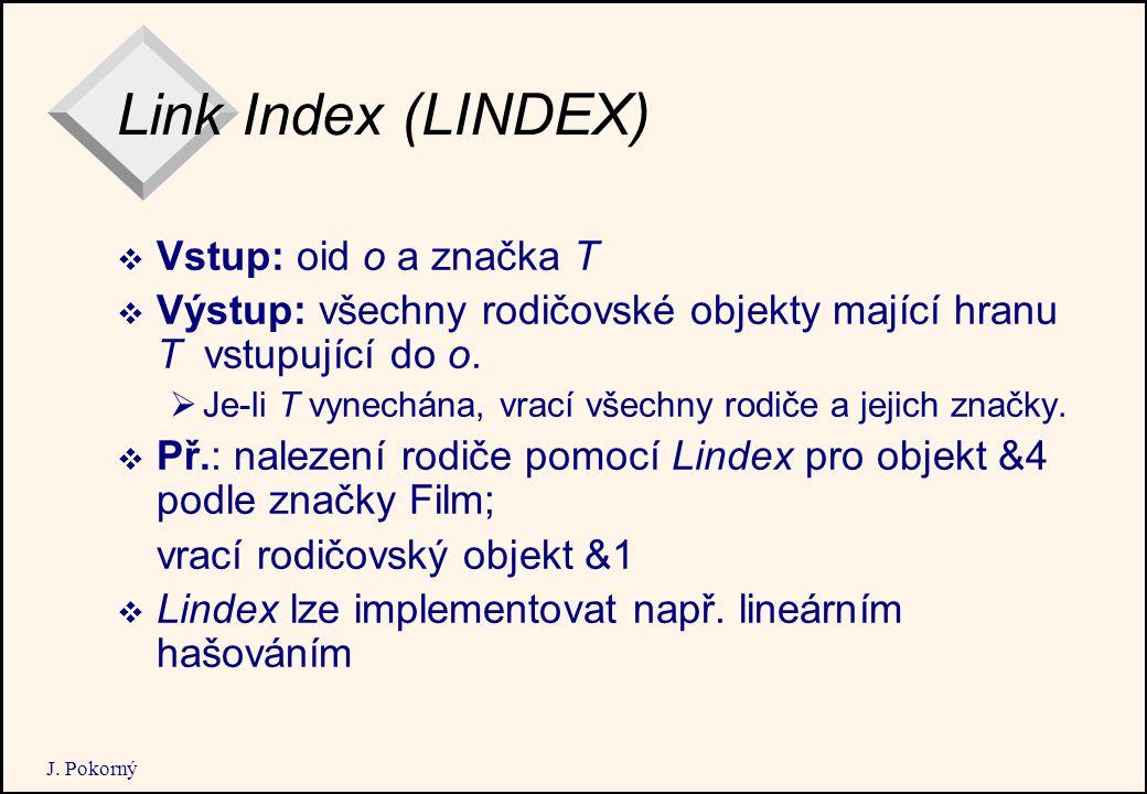 J. Pokorný Link Index (LINDEX)  Vstup: oid o a značka T  Výstup: všechny rodičovské objekty mající hranu T vstupující do o.  Je-li T vynechána, vra