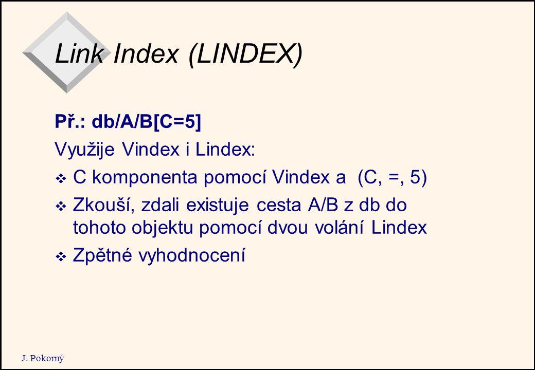 J. Pokorný Link Index (LINDEX) Př.: db/A/B[C=5] Využije Vindex i Lindex:  C komponenta pomocí Vindex a (C, =, 5)  Zkouší, zdali existuje cesta A/B z