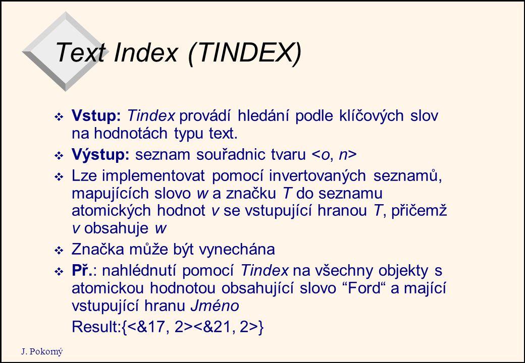 J. Pokorný Text Index (TINDEX)  Vstup: Tindex provádí hledání podle klíčových slov na hodnotách typu text.  Výstup: seznam souřadnic tvaru  Lze imp