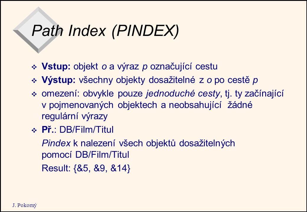 J. Pokorný Path Index (PINDEX)  Vstup: objekt o a výraz p označující cestu  Výstup: všechny objekty dosažitelné z o po cestě p  omezení: obvykle po