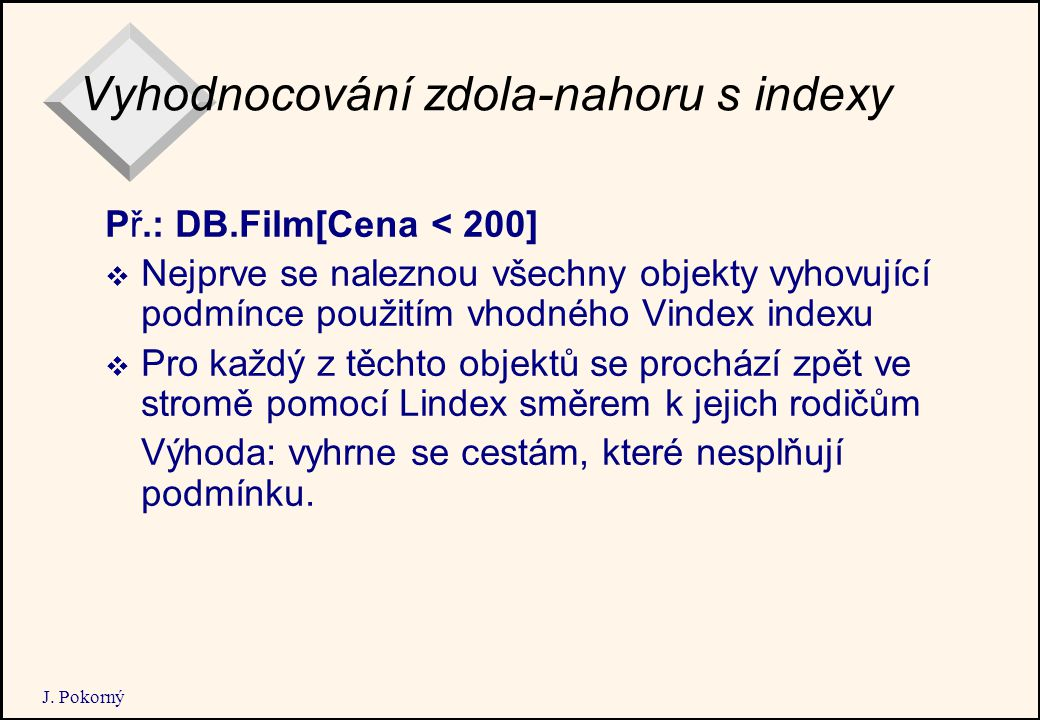 J. Pokorný Vyhodnocování zdola-nahoru s indexy Př.: DB.Film[Cena < 200]  Nejprve se naleznou všechny objekty vyhovující podmínce použitím vhodného Vi