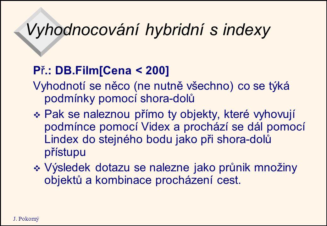 J. Pokorný Vyhodnocování hybridní s indexy Př.: DB.Film[Cena < 200] Vyhodnotí se něco (ne nutně všechno) co se týká podmínky pomocí shora-dolů  Pak s