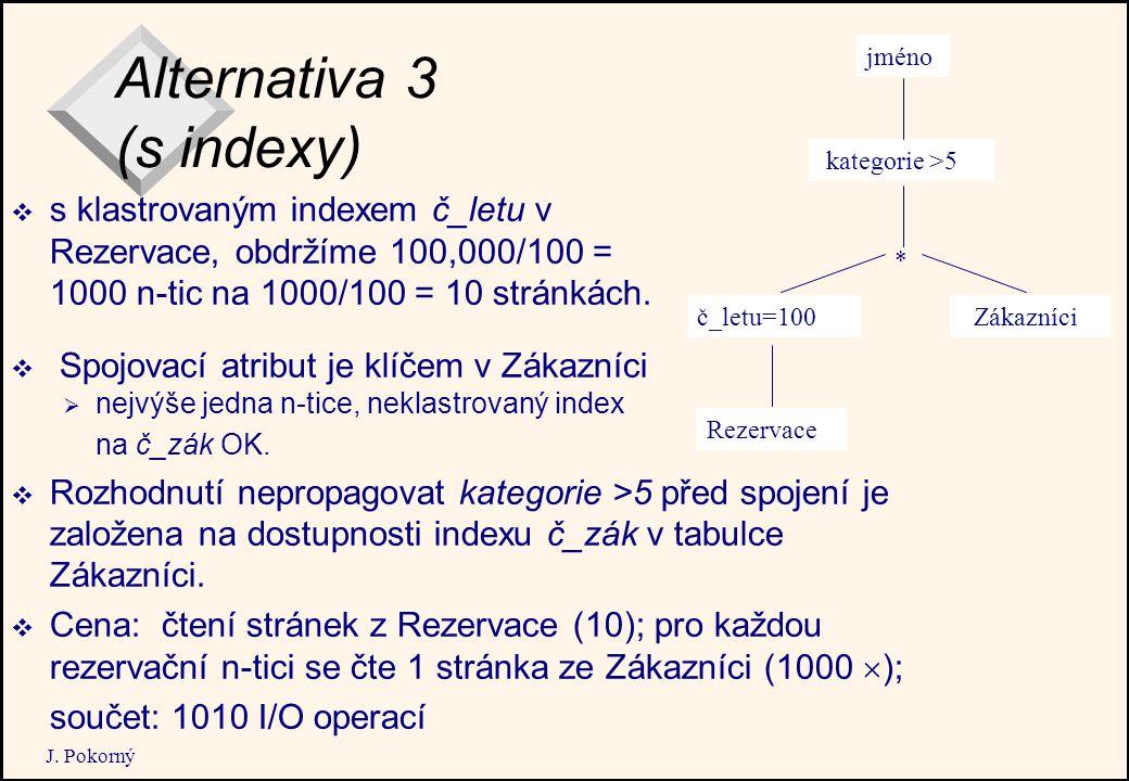 J. Pokorný Alternativa 3 (s indexy)  s klastrovaným indexem č_letu v Rezervace, obdržíme 100,000/100 = 1000 n-tic na 1000/100 = 10 stránkách. jméno R